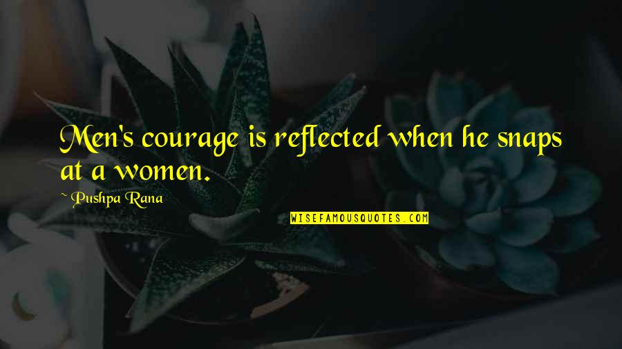 Rana Quotes By Pushpa Rana: Men's courage is reflected when he snaps at