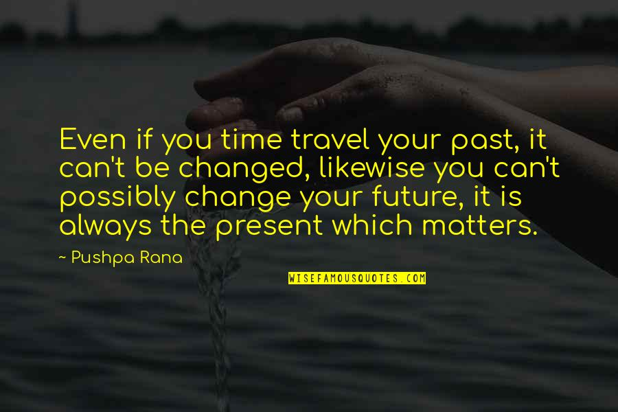 Rana Quotes By Pushpa Rana: Even if you time travel your past, it