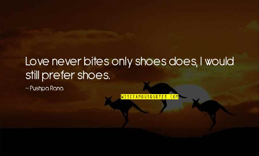 Rana Quotes By Pushpa Rana: Love never bites only shoes does, I would