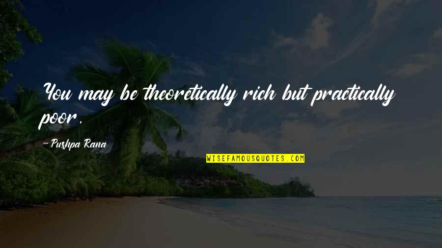 Rana Quotes By Pushpa Rana: You may be theoretically rich but practically poor.