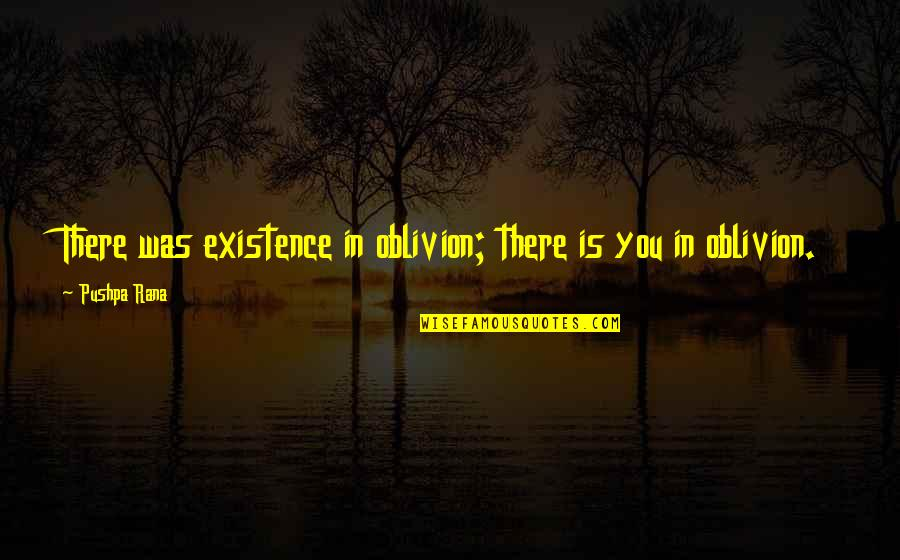 Rana Quotes By Pushpa Rana: There was existence in oblivion; there is you