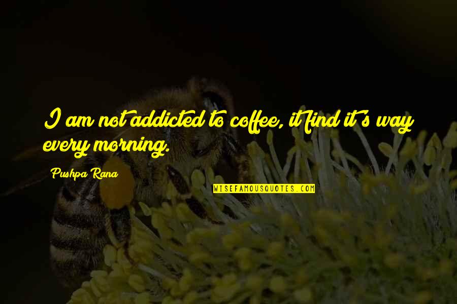 Rana Quotes By Pushpa Rana: I am not addicted to coffee, it find