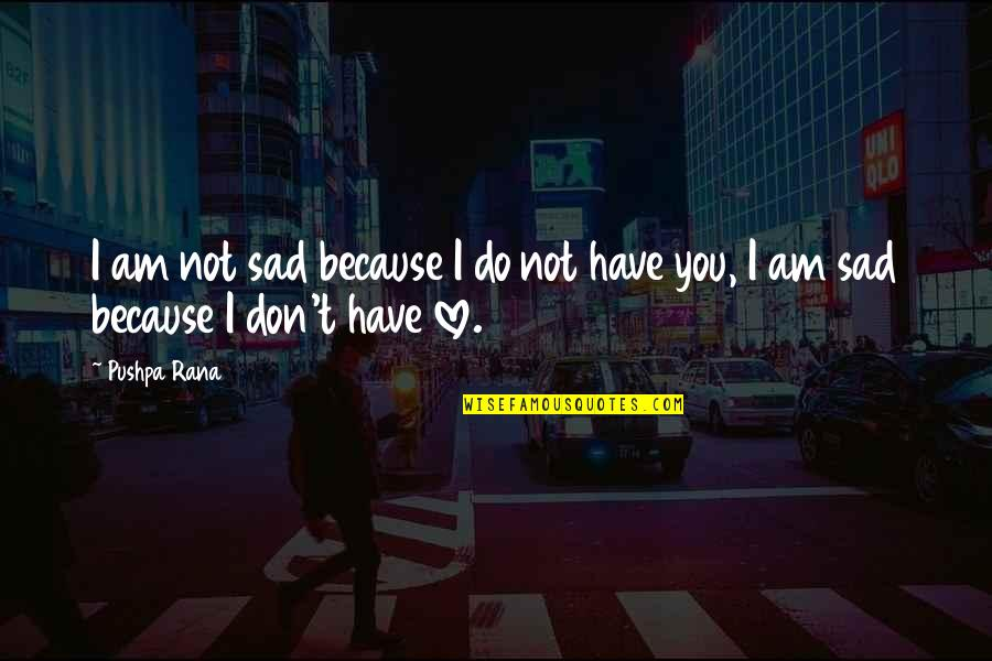 Rana Quotes By Pushpa Rana: I am not sad because I do not
