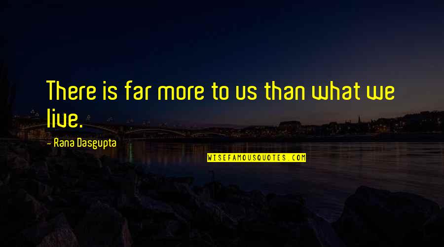 Rana Quotes By Rana Dasgupta: There is far more to us than what