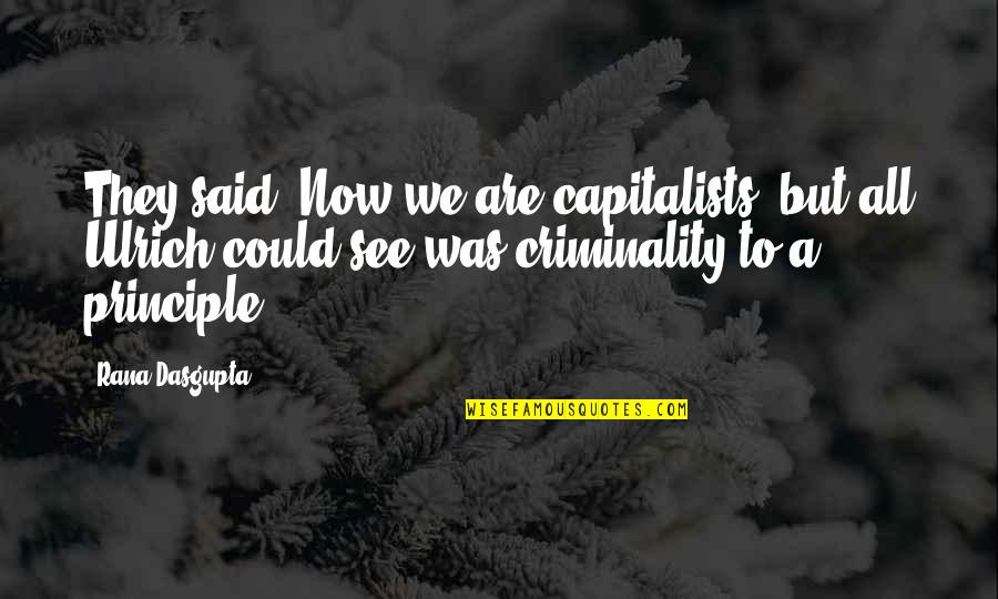 Rana Quotes By Rana Dasgupta: They said, Now we are capitalists! but all