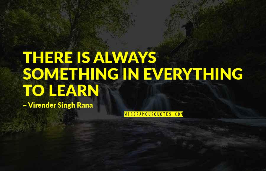 Rana Quotes By Virender Singh Rana: THERE IS ALWAYS SOMETHING IN EVERYTHING TO LEARN