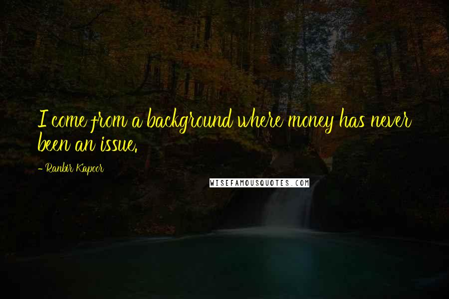 Ranbir Kapoor quotes: I come from a background where money has never been an issue.