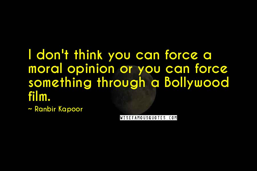 Ranbir Kapoor quotes: I don't think you can force a moral opinion or you can force something through a Bollywood film.