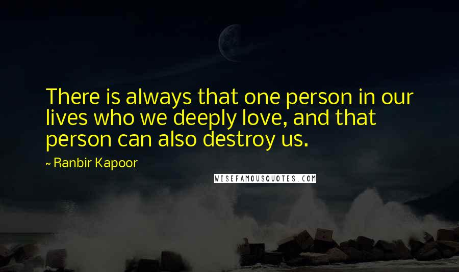 Ranbir Kapoor quotes: There is always that one person in our lives who we deeply love, and that person can also destroy us.