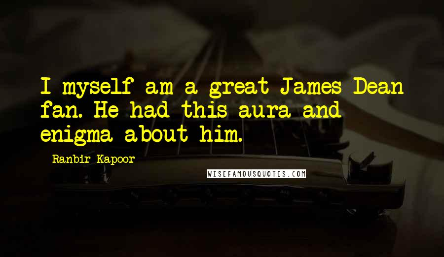 Ranbir Kapoor quotes: I myself am a great James Dean fan. He had this aura and enigma about him.