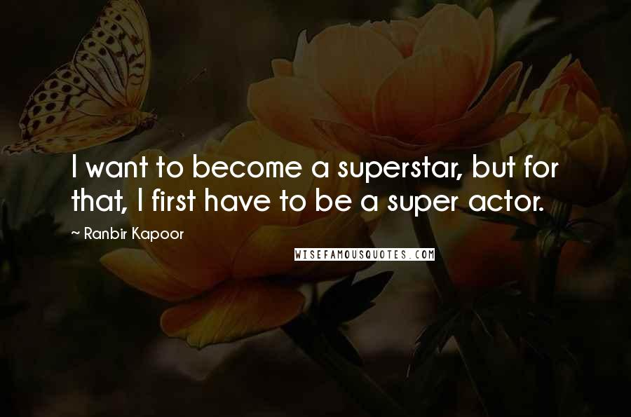 Ranbir Kapoor quotes: I want to become a superstar, but for that, I first have to be a super actor.