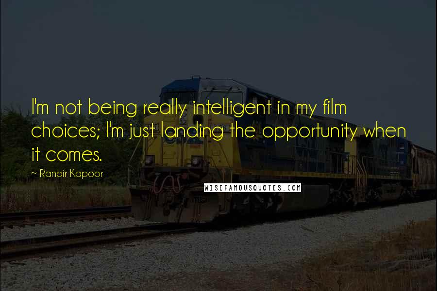 Ranbir Kapoor quotes: I'm not being really intelligent in my film choices; I'm just landing the opportunity when it comes.