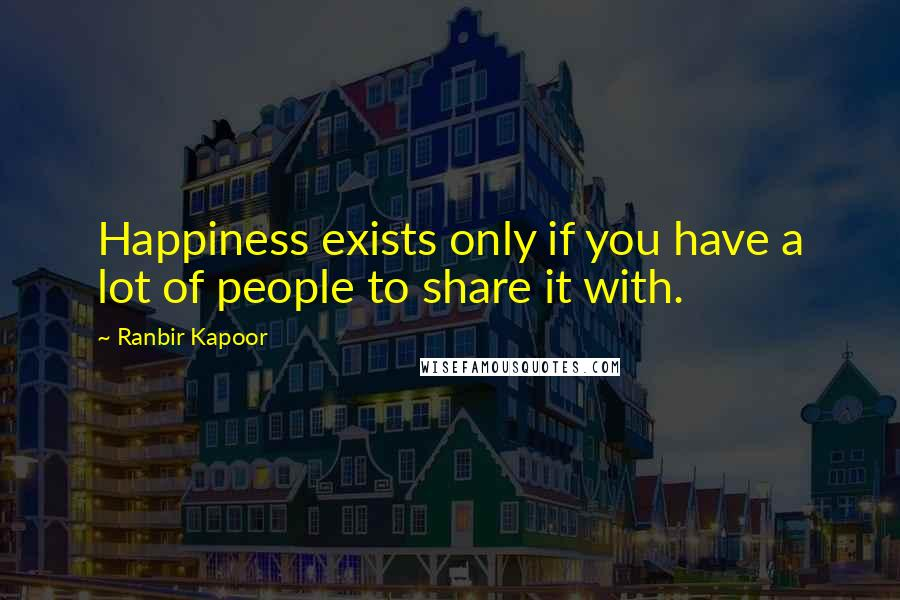 Ranbir Kapoor quotes: Happiness exists only if you have a lot of people to share it with.