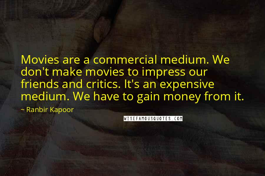 Ranbir Kapoor quotes: Movies are a commercial medium. We don't make movies to impress our friends and critics. It's an expensive medium. We have to gain money from it.