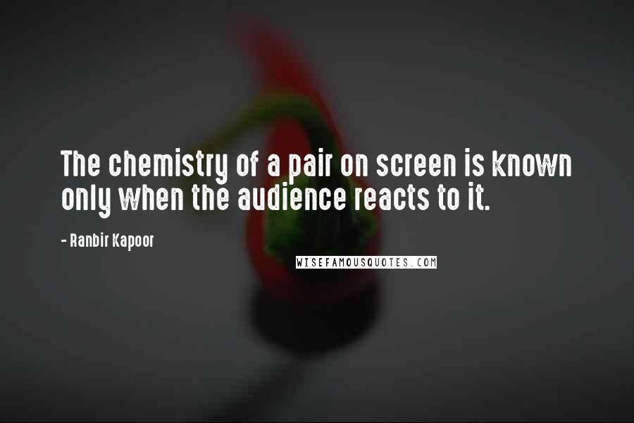 Ranbir Kapoor quotes: The chemistry of a pair on screen is known only when the audience reacts to it.