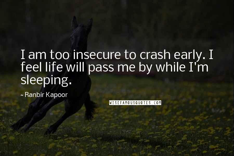 Ranbir Kapoor quotes: I am too insecure to crash early. I feel life will pass me by while I'm sleeping.