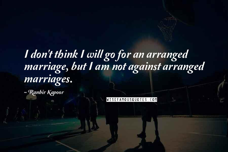 Ranbir Kapoor quotes: I don't think I will go for an arranged marriage, but I am not against arranged marriages.