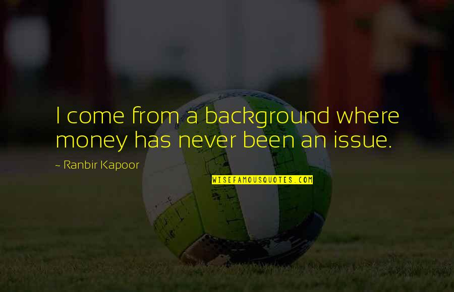 Ranbir Kapoor's Quotes By Ranbir Kapoor: I come from a background where money has