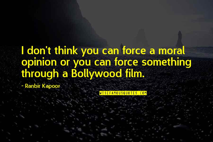 Ranbir Kapoor's Quotes By Ranbir Kapoor: I don't think you can force a moral