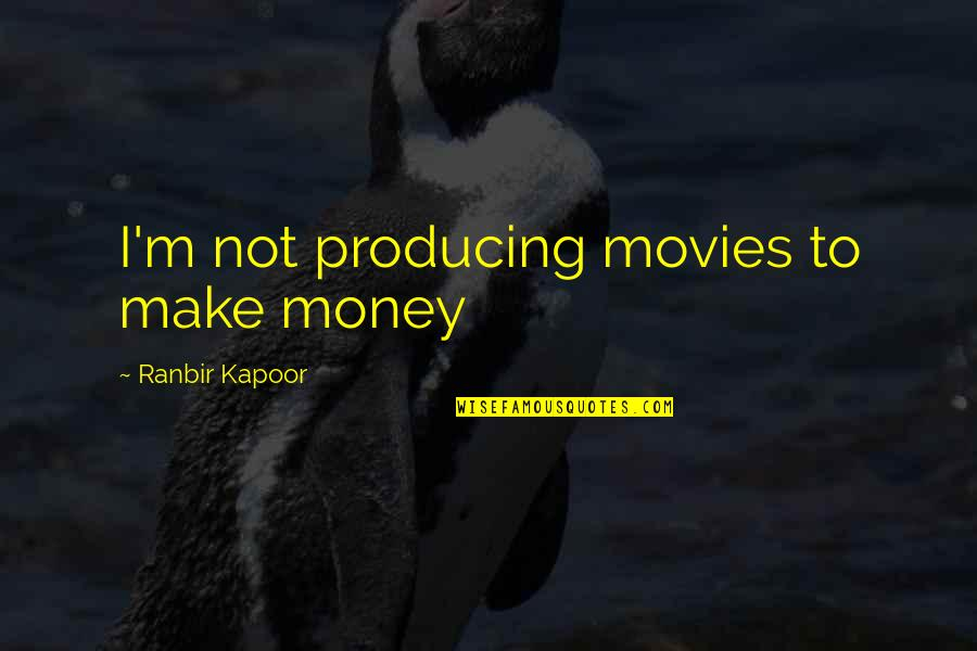 Ranbir Kapoor's Quotes By Ranbir Kapoor: I'm not producing movies to make money