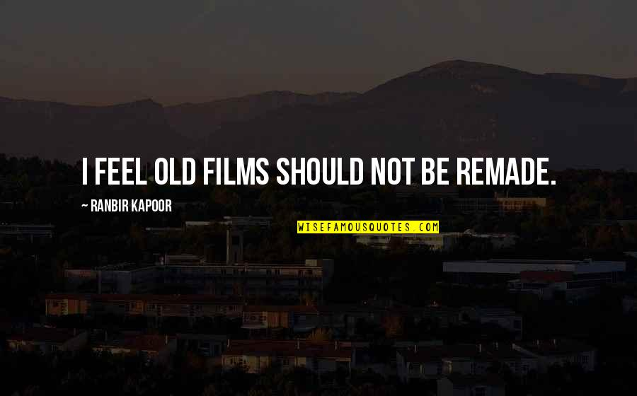 Ranbir Kapoor's Quotes By Ranbir Kapoor: I feel old films should not be remade.