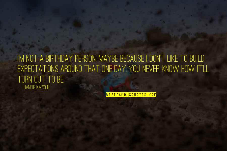 Ranbir Kapoor's Quotes By Ranbir Kapoor: I'm not a birthday person. Maybe because I