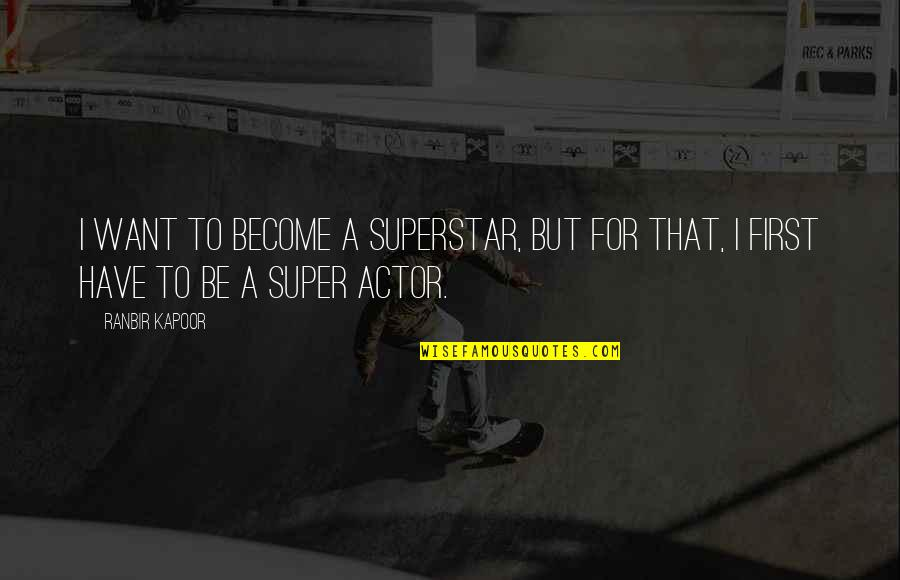 Ranbir Kapoor's Quotes By Ranbir Kapoor: I want to become a superstar, but for