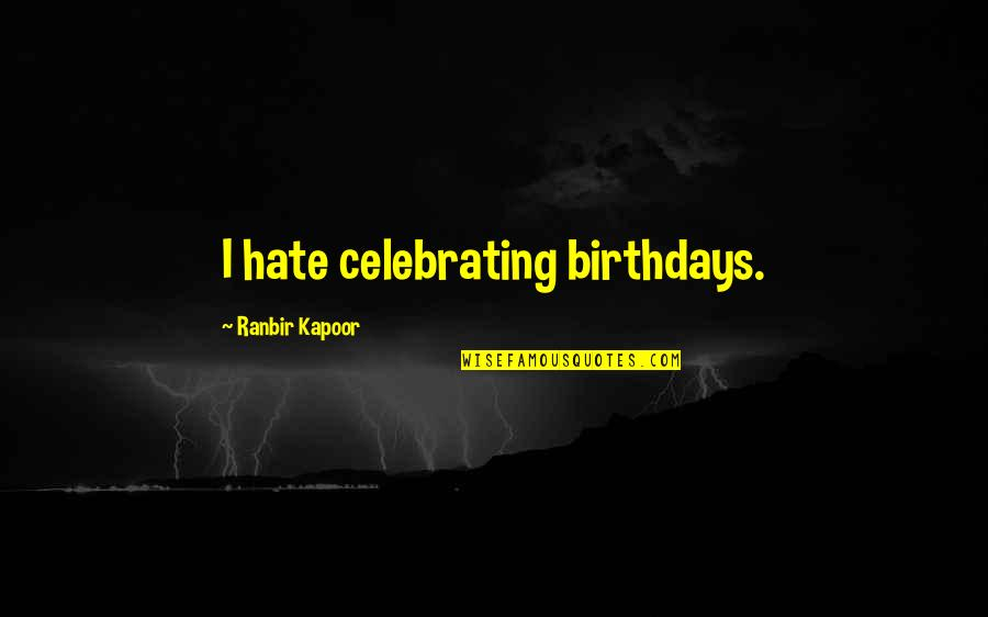 Ranbir Kapoor's Quotes By Ranbir Kapoor: I hate celebrating birthdays.