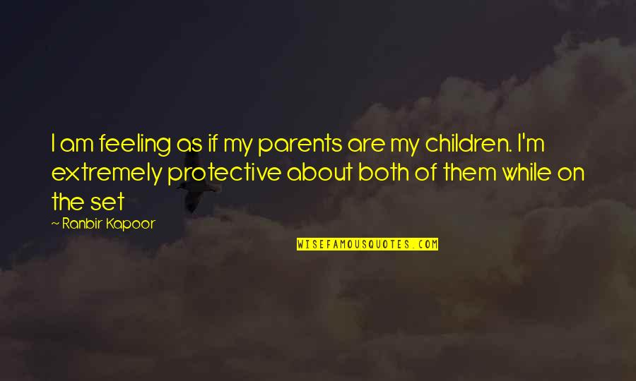 Ranbir Kapoor's Quotes By Ranbir Kapoor: I am feeling as if my parents are