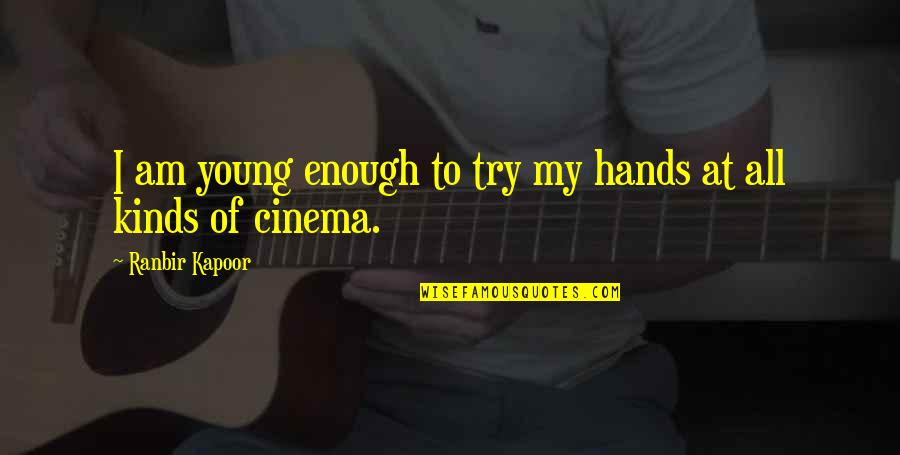 Ranbir Kapoor's Quotes By Ranbir Kapoor: I am young enough to try my hands