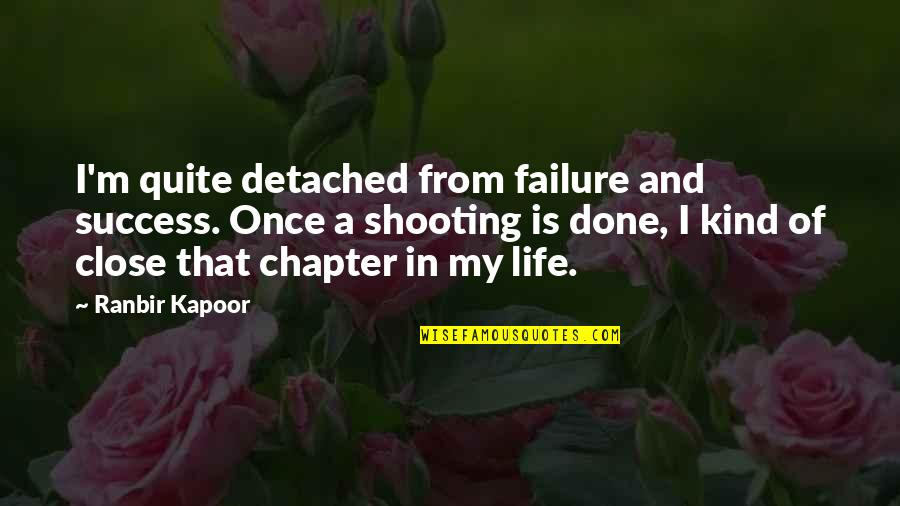 Ranbir Kapoor's Quotes By Ranbir Kapoor: I'm quite detached from failure and success. Once