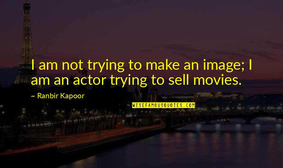 Ranbir Kapoor's Quotes By Ranbir Kapoor: I am not trying to make an image;