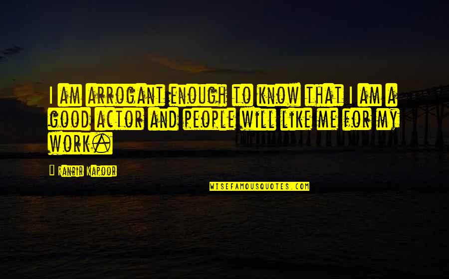 Ranbir Kapoor's Quotes By Ranbir Kapoor: I am arrogant enough to know that I