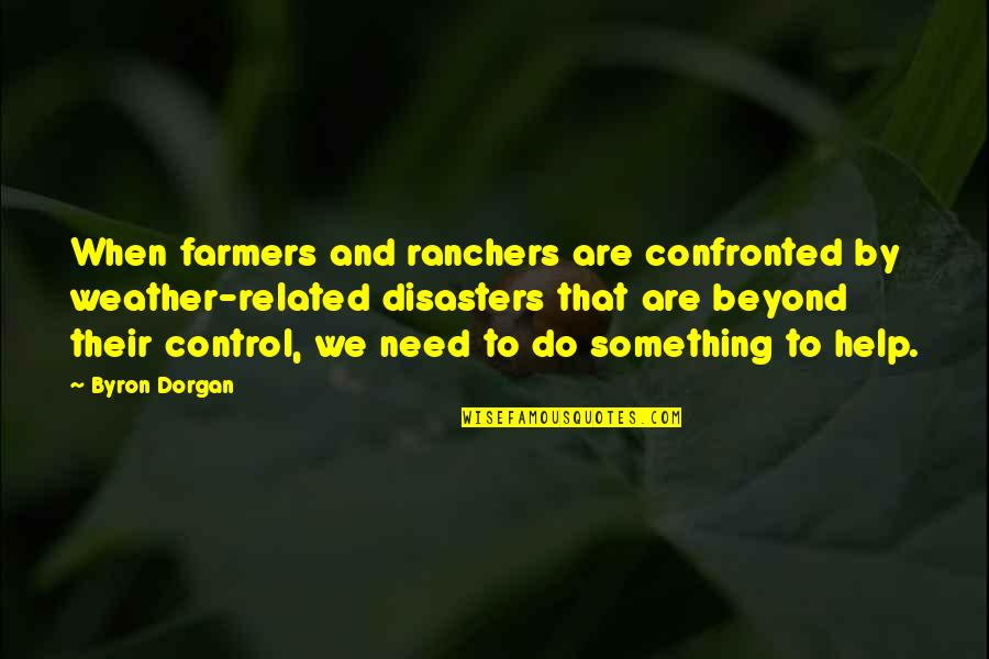 Ranchers Quotes By Byron Dorgan: When farmers and ranchers are confronted by weather-related