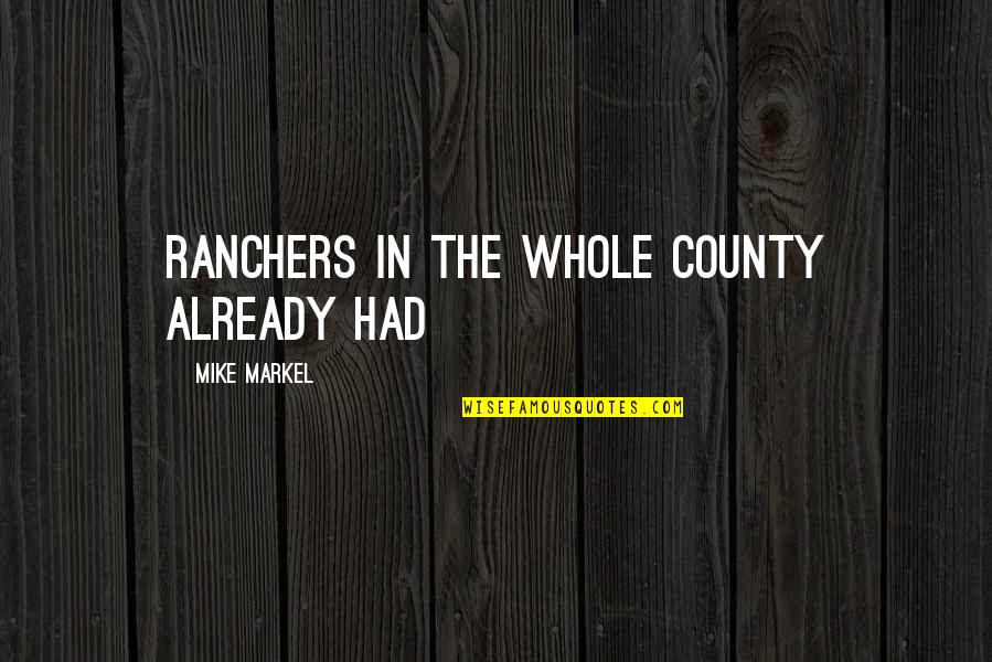 Ranchers Quotes By Mike Markel: ranchers in the whole county already had