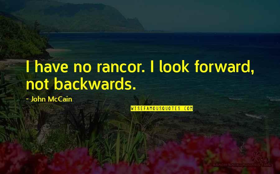 Rancor's Quotes By John McCain: I have no rancor. I look forward, not