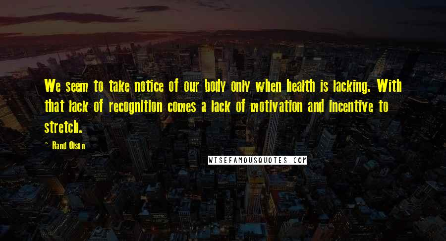 Rand Olson quotes: We seem to take notice of our body only when health is lacking. With that lack of recognition comes a lack of motivation and incentive to stretch.