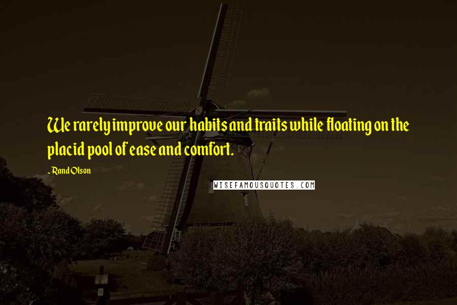 Rand Olson quotes: We rarely improve our habits and traits while floating on the placid pool of ease and comfort.