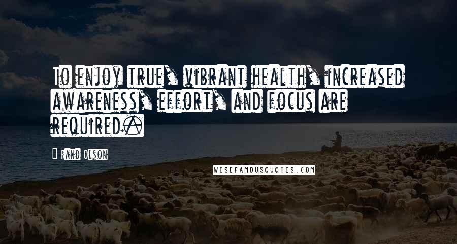 Rand Olson quotes: To enjoy true, vibrant health, increased awareness, effort, and focus are required.