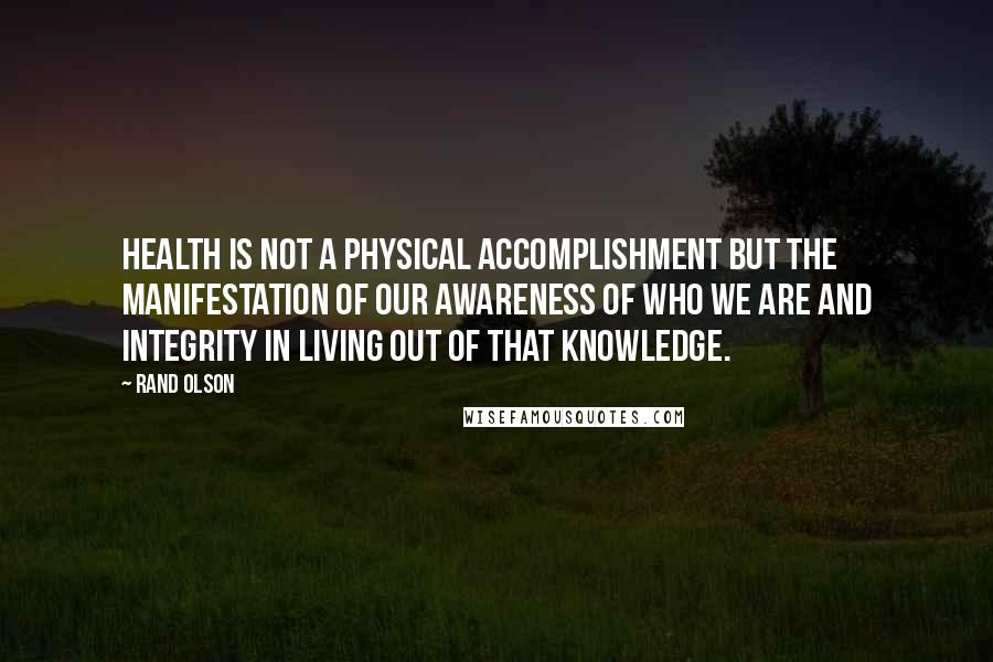 Rand Olson quotes: Health is not a physical accomplishment but the manifestation of our awareness of who we are and integrity in living out of that knowledge.