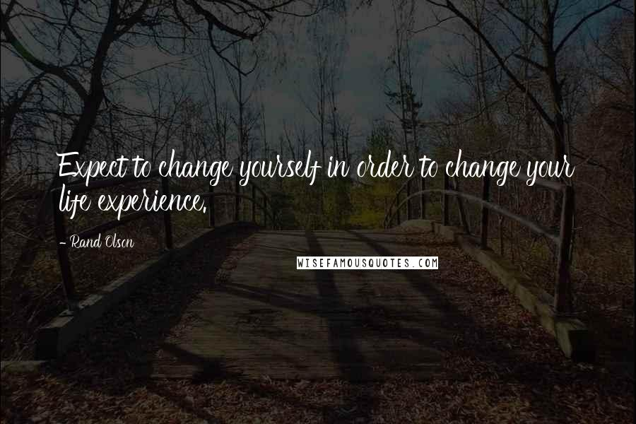 Rand Olson quotes: Expect to change yourself in order to change your life experience.