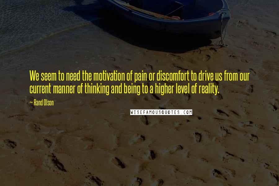 Rand Olson quotes: We seem to need the motivation of pain or discomfort to drive us from our current manner of thinking and being to a higher level of reality.