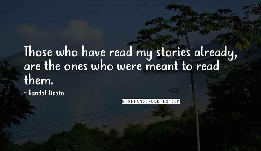 Randal Licato quotes: Those who have read my stories already, are the ones who were meant to read them.