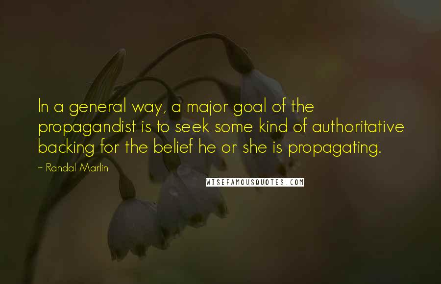Randal Marlin quotes: In a general way, a major goal of the propagandist is to seek some kind of authoritative backing for the belief he or she is propagating.