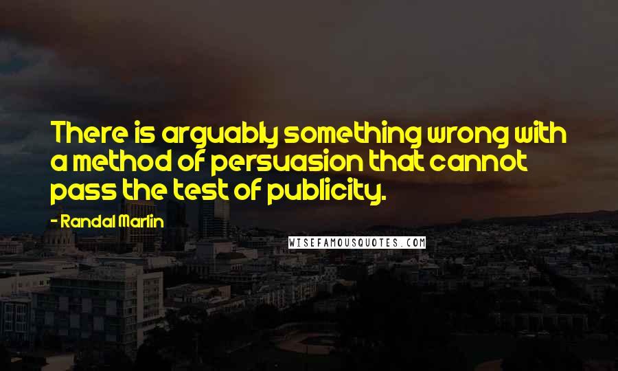 Randal Marlin quotes: There is arguably something wrong with a method of persuasion that cannot pass the test of publicity.