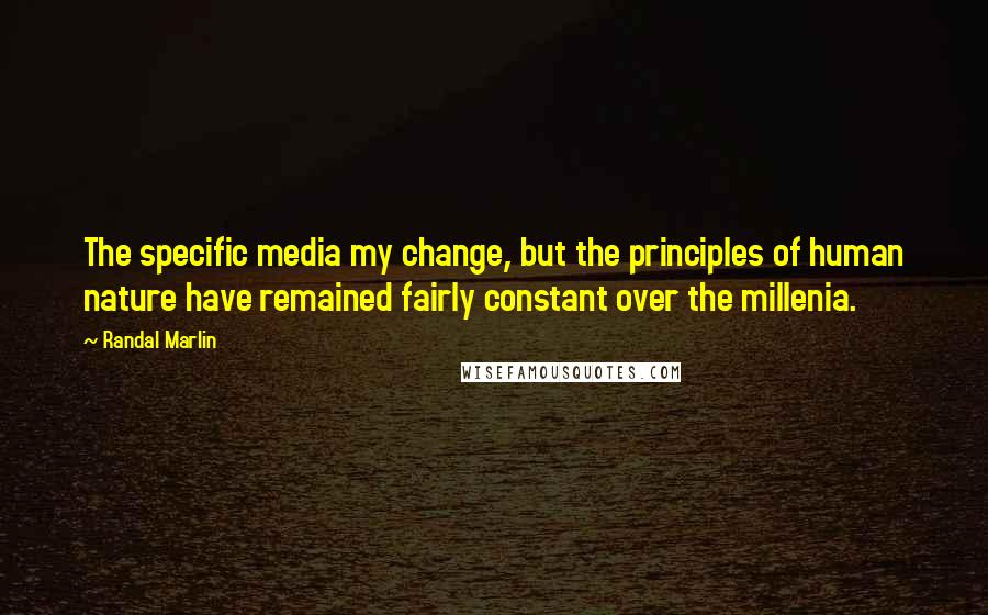Randal Marlin quotes: The specific media my change, but the principles of human nature have remained fairly constant over the millenia.