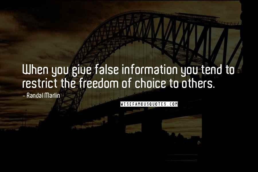 Randal Marlin quotes: When you give false information you tend to restrict the freedom of choice to others.