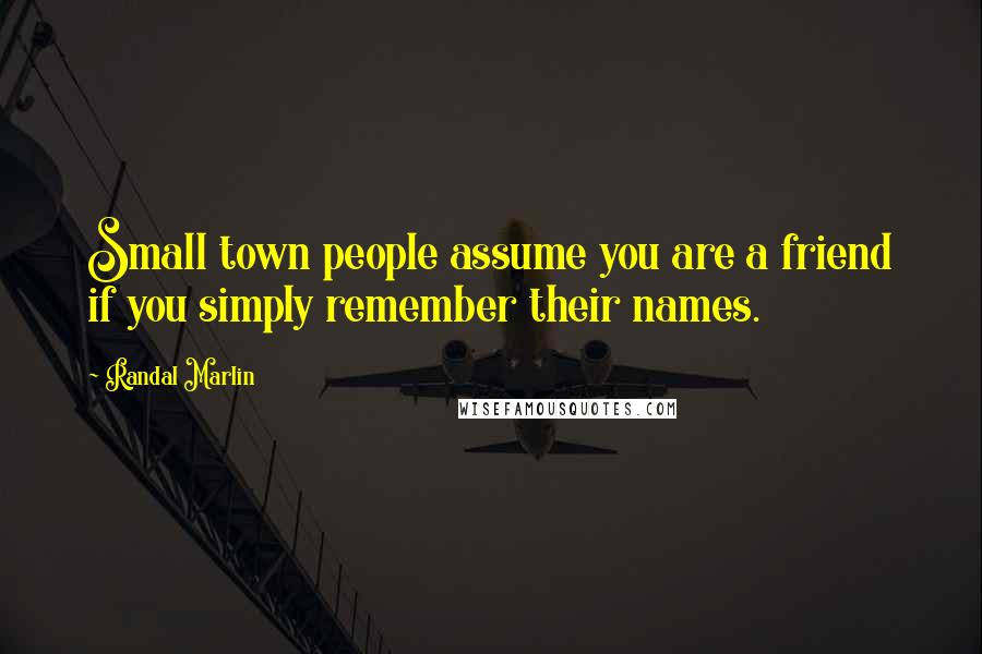 Randal Marlin quotes: Small town people assume you are a friend if you simply remember their names.