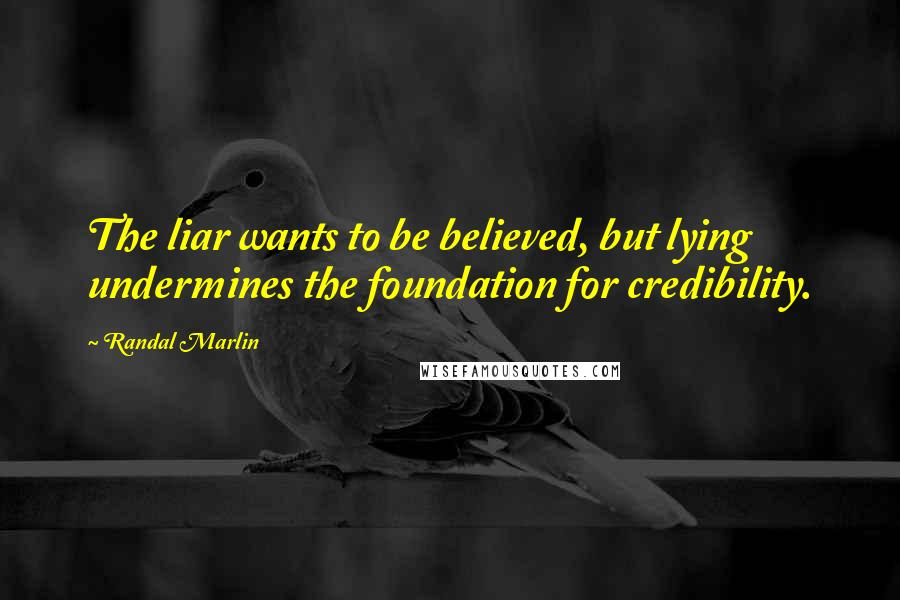 Randal Marlin quotes: The liar wants to be believed, but lying undermines the foundation for credibility.