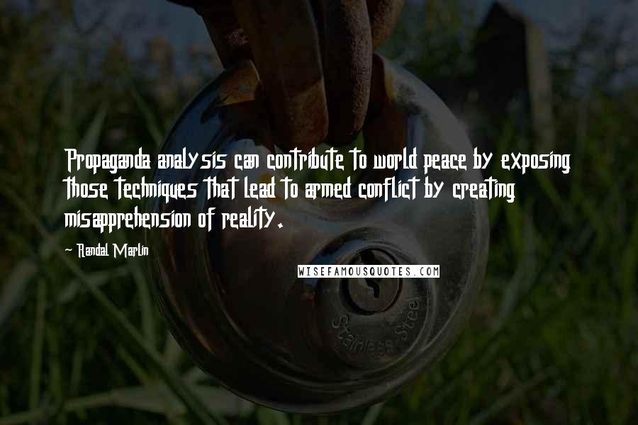 Randal Marlin quotes: Propaganda analysis can contribute to world peace by exposing those techniques that lead to armed conflict by creating misapprehension of reality.